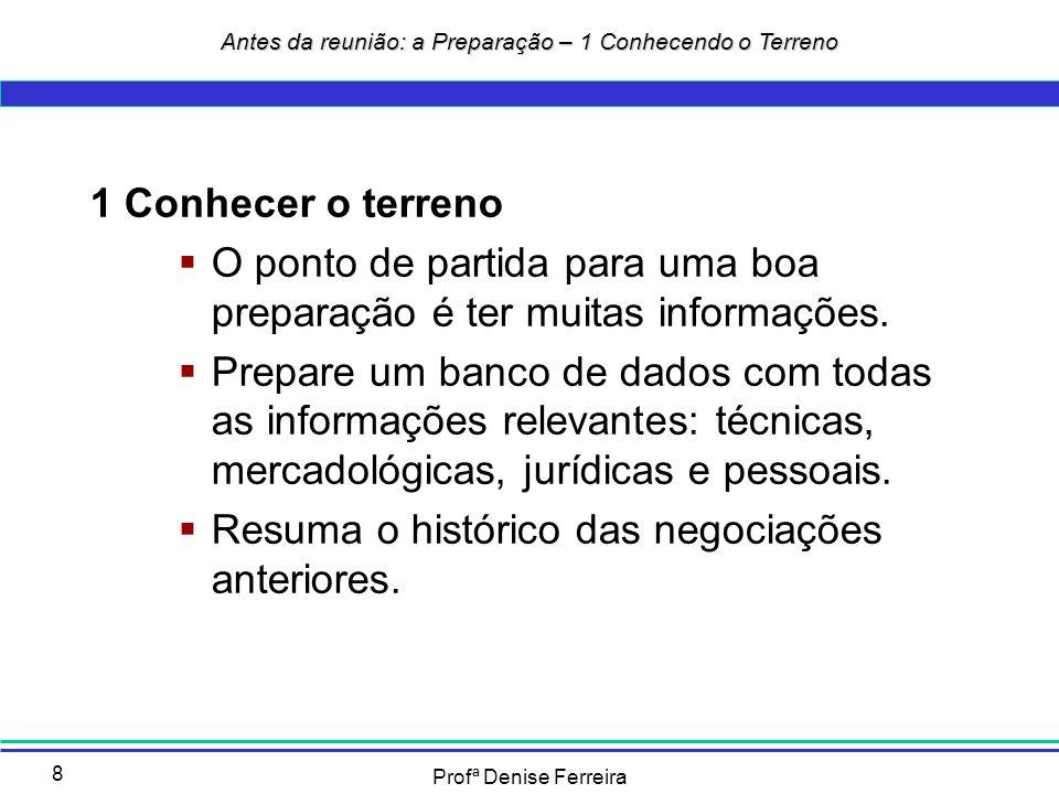 Profª Denise Ferreira 9 2 Identificar os cenários Conheça os oponentes Prepare o local Defina a pauta Estabeleça o horário e duração Antes da reunião: a Preparação – 2 Identificando os cenários
