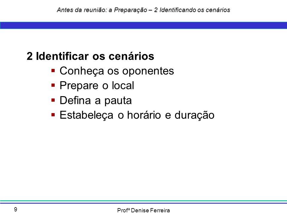 Profª Denise Ferreira 9 2 Identificar os cenários Conheça os oponentes Prepare o local Defina a pauta Estabeleça o horário e duração Antes da reunião: