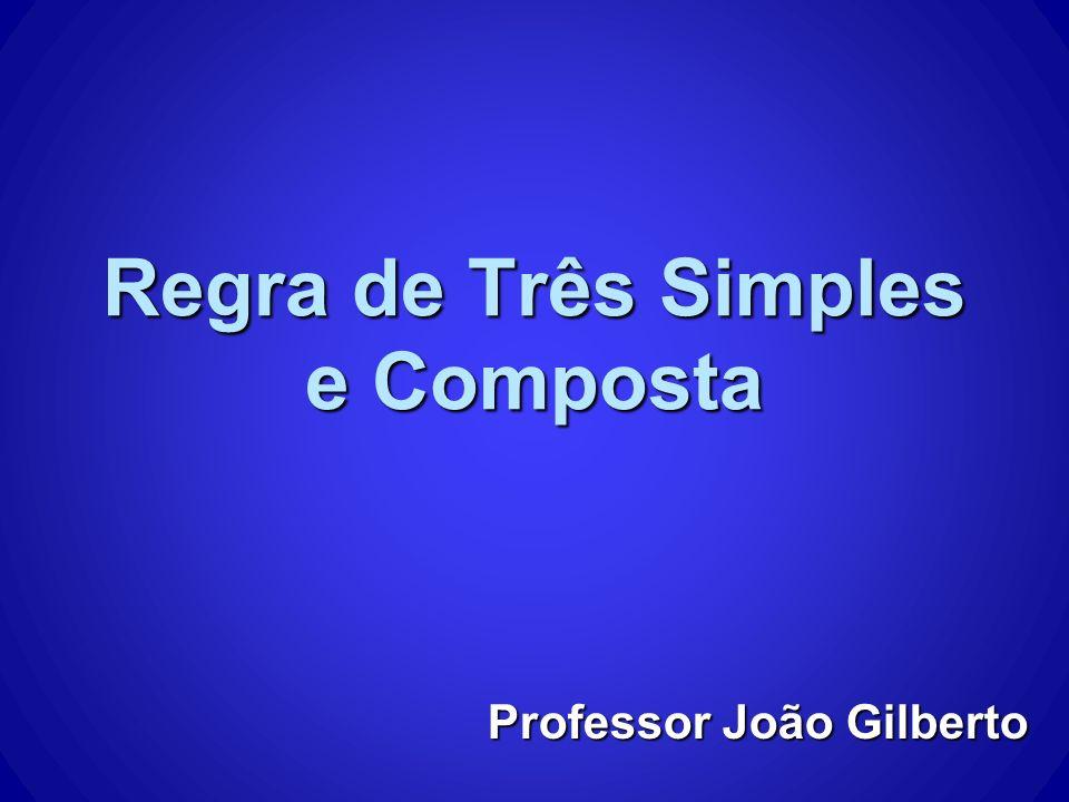 Regra de Três Simples e Composta Professor João Gilberto
