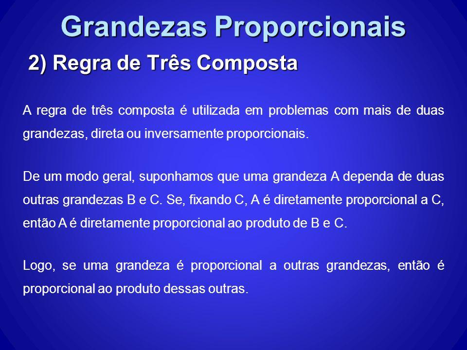 Grandezas Proporcionais 2) Regra de Três Composta A regra de três composta é utilizada em problemas com mais de duas grandezas, direta ou inversamente