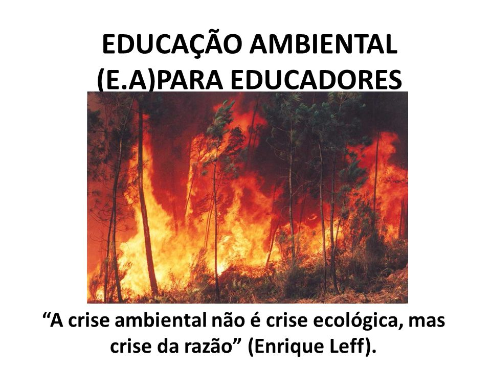 EDUCAÇÃO AMBIENTAL (E.A)PARA EDUCADORES A crise ambiental não é crise ecológica, mas crise da razão (Enrique Leff).
