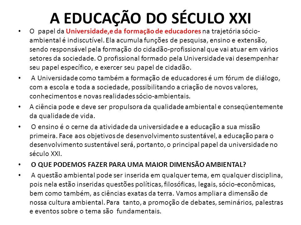 A EDUCAÇÃO DO SÉCULO XXI O papel da Universidade,e da formação de educadores na trajetória sócio- ambiental é indiscutível. Ela acumula funções de pes
