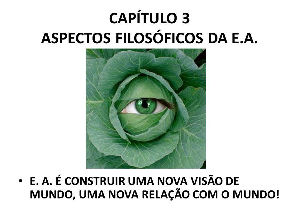 CAPÍTULO 3 ASPECTOS FILOSÓFICOS DA E.A. E. A. É CONSTRUIR UMA NOVA VISÃO DE MUNDO, UMA NOVA RELAÇÃO COM O MUNDO!