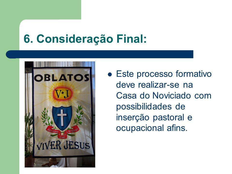 6. Consideração Final: Este processo formativo deve realizar-se na Casa do Noviciado com possibilidades de inserção pastoral e ocupacional afins.