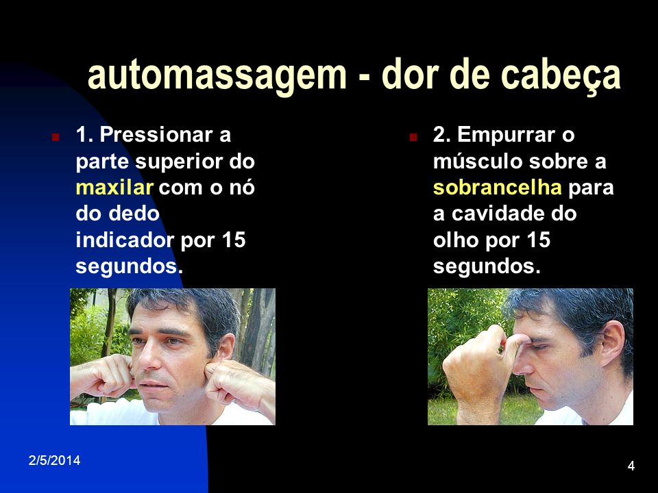 2/5/2014 4 automassagem - dor de cabeça 1. Pressionar a parte superior do maxilar com o nó do dedo indicador por 15 segundos. 2. Empurrar o músculo so