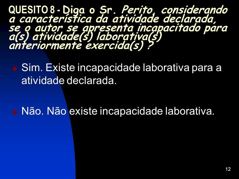 12 QUESITO 8 - Diga o Sr. Perito, considerando a característica da atividade declarada, se o autor se apresenta incapacitado para a(s) atividade(s) la