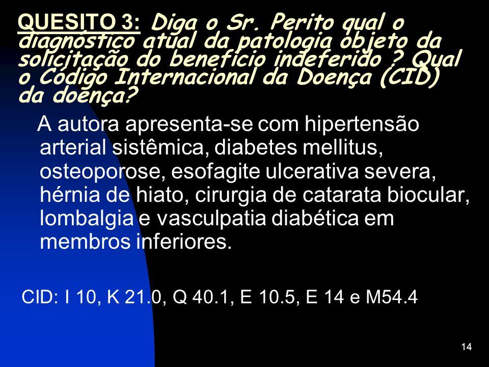 14 QUESITO 3: Diga o Sr. Perito qual o diagnóstico atual da patologia objeto da solicitação do benefício indeferido ? Qual o Código Internacional da D