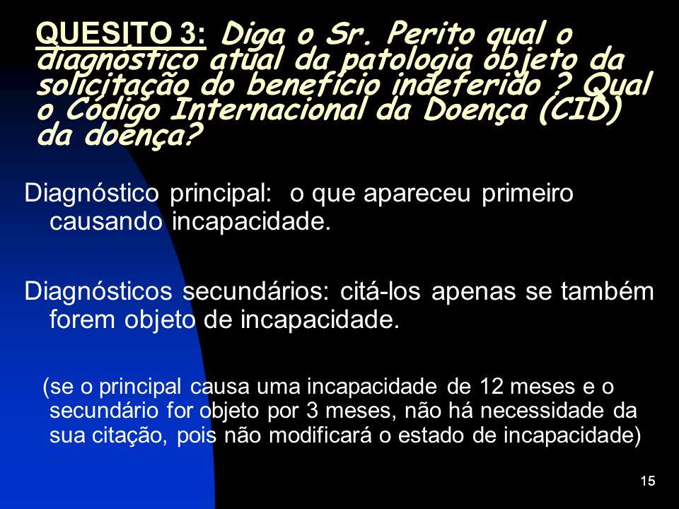 15 QUESITO 3: Diga o Sr. Perito qual o diagnóstico atual da patologia objeto da solicitação do benefício indeferido ? Qual o Código Internacional da D