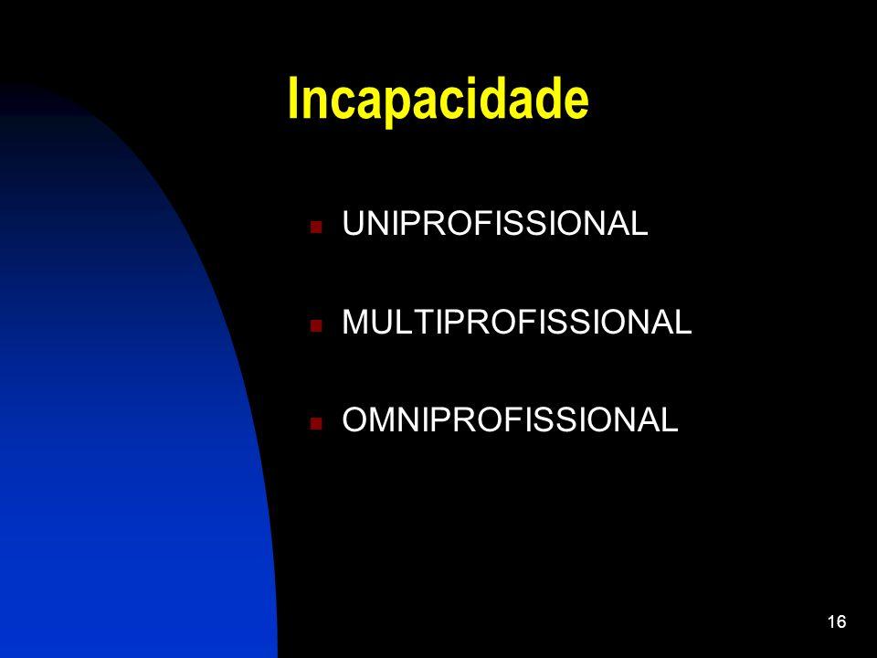 16 Incapacidade UNIPROFISSIONAL MULTIPROFISSIONAL OMNIPROFISSIONAL