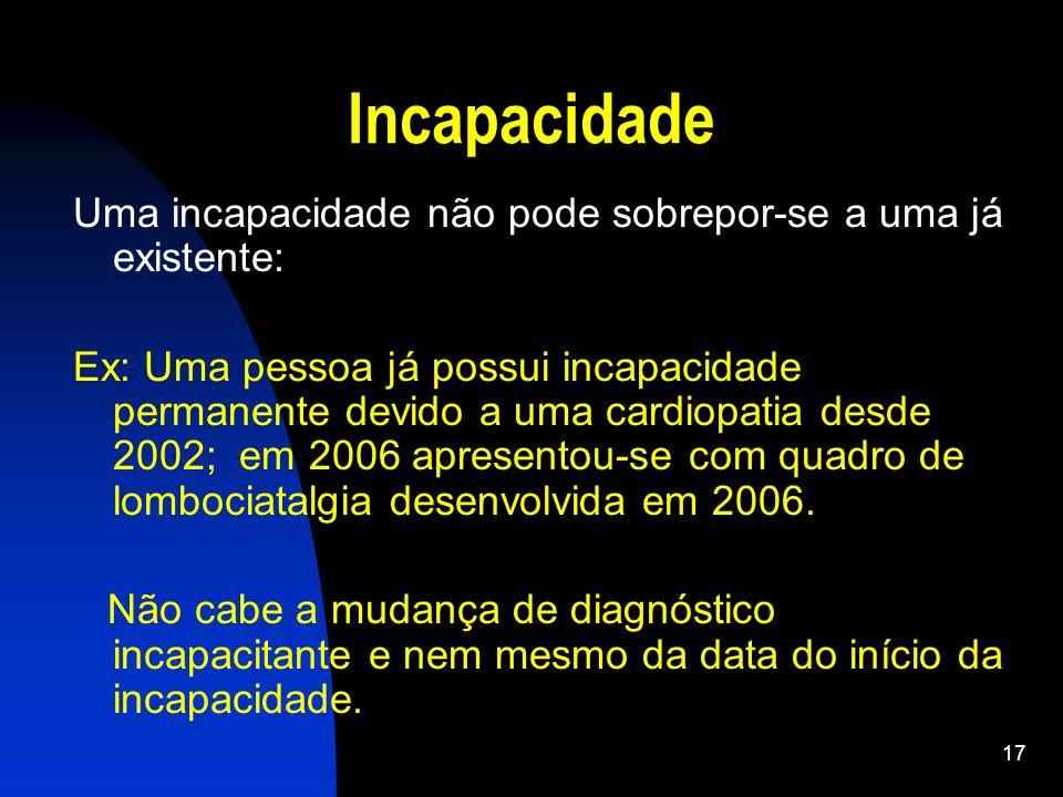 17 Incapacidade Uma incapacidade não pode sobrepor-se a uma já existente: Ex: Uma pessoa já possui incapacidade permanente devido a uma cardiopatia de