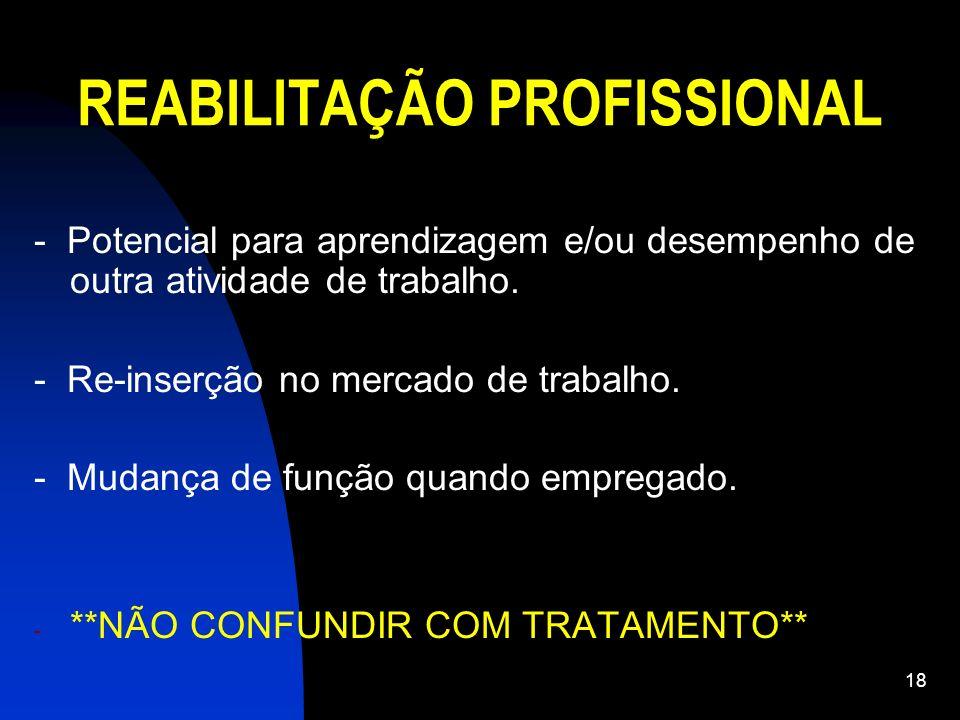 18 REABILITAÇÃO PROFISSIONAL - Potencial para aprendizagem e/ou desempenho de outra atividade de trabalho. - Re-inserção no mercado de trabalho. - Mud