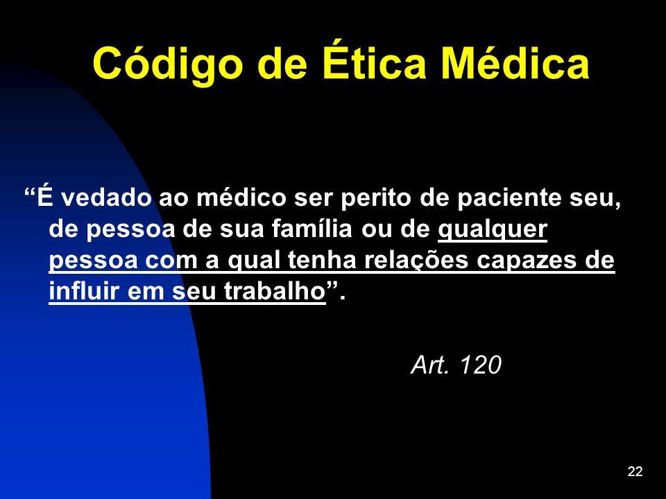 22 Código de Ética Médica É vedado ao médico ser perito de paciente seu, de pessoa de sua família ou de qualquer pessoa com a qual tenha relações capa