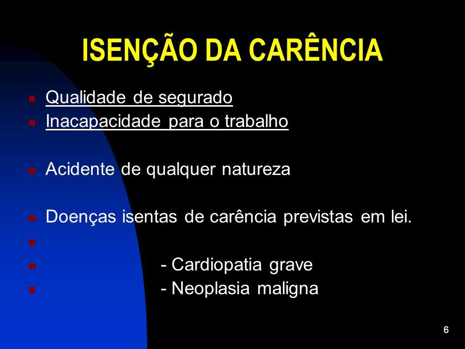 6 ISENÇÃO DA CARÊNCIA Qualidade de segurado Inacapacidade para o trabalho Acidente de qualquer natureza Doenças isentas de carência previstas em lei.