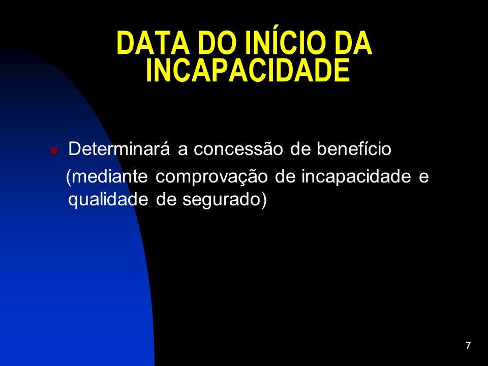 7 DATA DO INÍCIO DA INCAPACIDADE Determinará a concessão de benefício (mediante comprovação de incapacidade e qualidade de segurado)