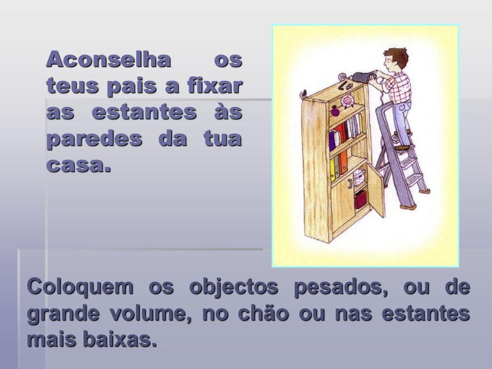 Aconselha os teus pais a fixar as estantes às paredes da tua casa. Coloquem os objectos pesados, ou de grande volume, no chão ou nas estantes mais bai