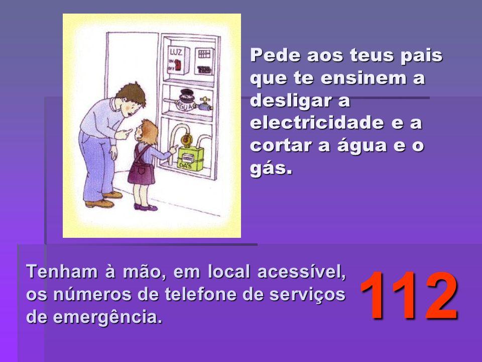 Pede aos teus pais que te ensinem a desligar a electricidade e a cortar a água e o gás. Tenham à mão, em local acessível, os números de telefone de se