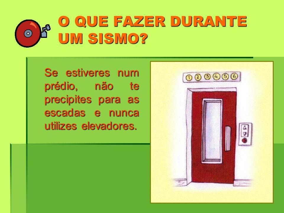 O QUE FAZER DURANTE UM SISMO? Se estiveres num prédio, não te precipites para as escadas e nunca utilizes elevadores.