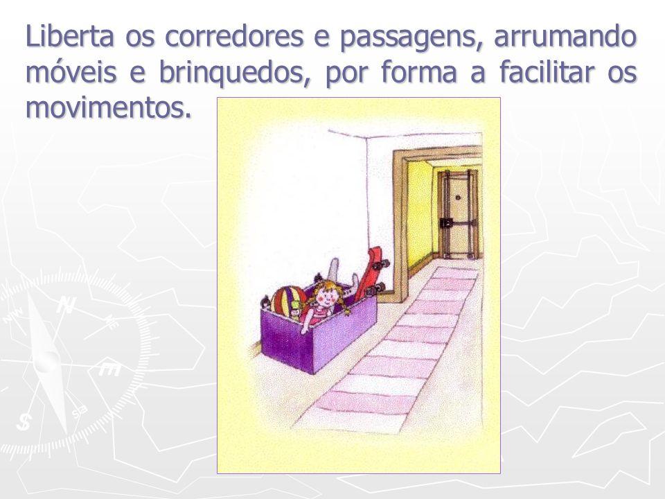 Liberta os corredores e passagens, arrumando móveis e brinquedos, por forma a facilitar os movimentos.