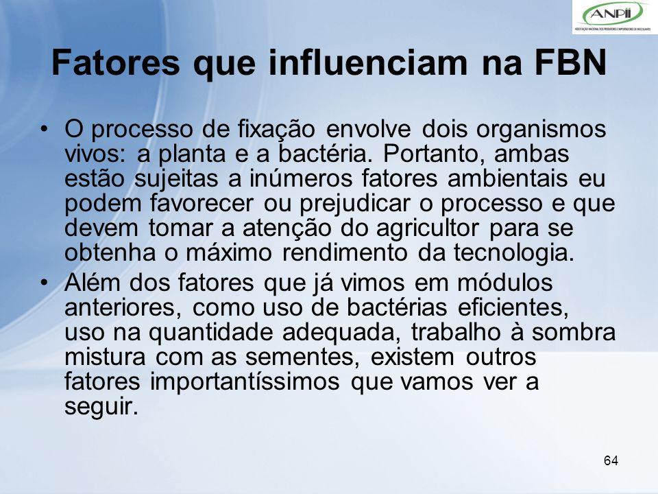 64 Fatores que influenciam na FBN O processo de fixação envolve dois organismos vivos: a planta e a bactéria. Portanto, ambas estão sujeitas a inúmero