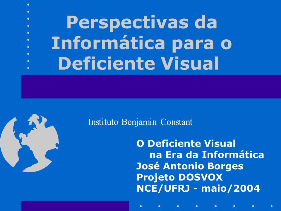 Perspectivas da Informática para o Deficiente Visual O Deficiente Visual na Era da Informática José Antonio Borges Projeto DOSVOX NCE/UFRJ - maio/2004 Instituto Benjamin Constant