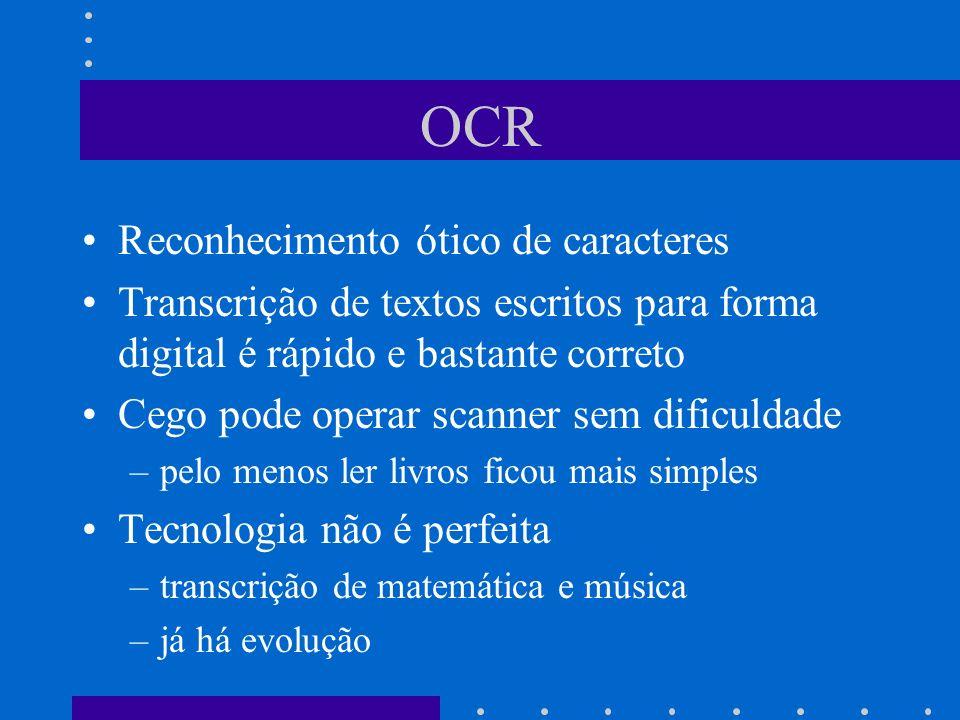 OCR Reconhecimento ótico de caracteres Transcrição de textos escritos para forma digital é rápido e bastante correto Cego pode operar scanner sem difi