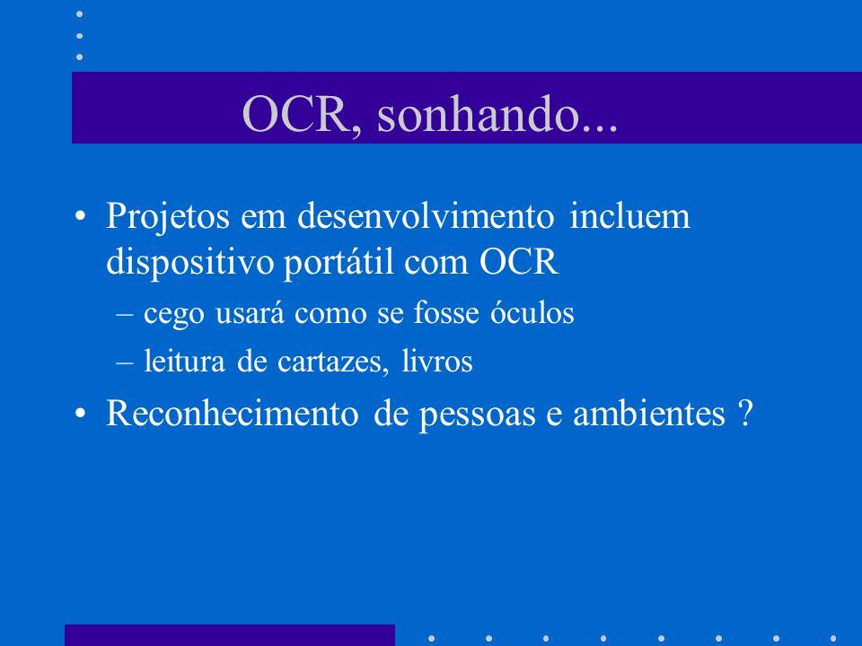 OCR, sonhando... Projetos em desenvolvimento incluem dispositivo portátil com OCR –cego usará como se fosse óculos –leitura de cartazes, livros Reconh