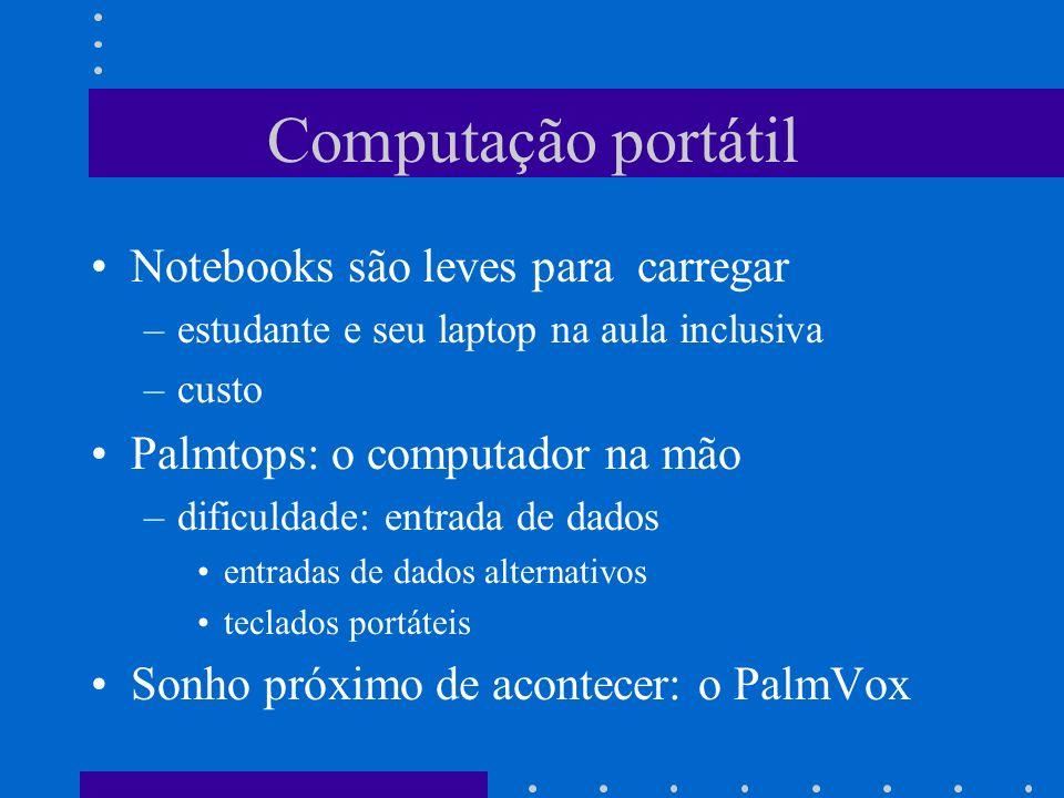 Computação portátil Notebooks são leves para carregar –estudante e seu laptop na aula inclusiva –custo Palmtops: o computador na mão –dificuldade: ent