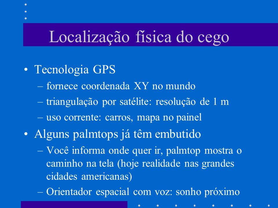 Localização física do cego Tecnologia GPS –fornece coordenada XY no mundo –triangulação por satélite: resolução de 1 m –uso corrente: carros, mapa no