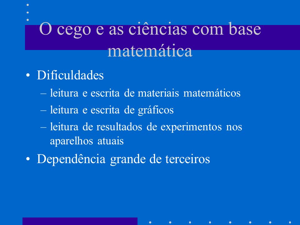 O cego e as ciências com base matemática Dificuldades –leitura e escrita de materiais matemáticos –leitura e escrita de gráficos –leitura de resultado