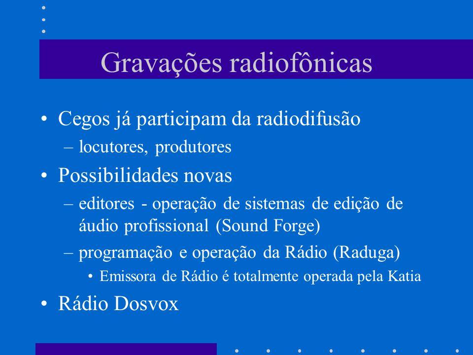 Gravações radiofônicas Cegos já participam da radiodifusão –locutores, produtores Possibilidades novas –editores - operação de sistemas de edição de á