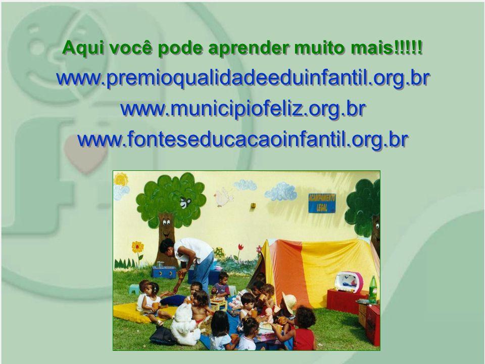 Aqui você pode aprender muito mais!!!!! www.premioqualidadeeduinfantil.org.br www.municipiofeliz.org.br www.fonteseducacaoinfantil.org.br Aqui você po