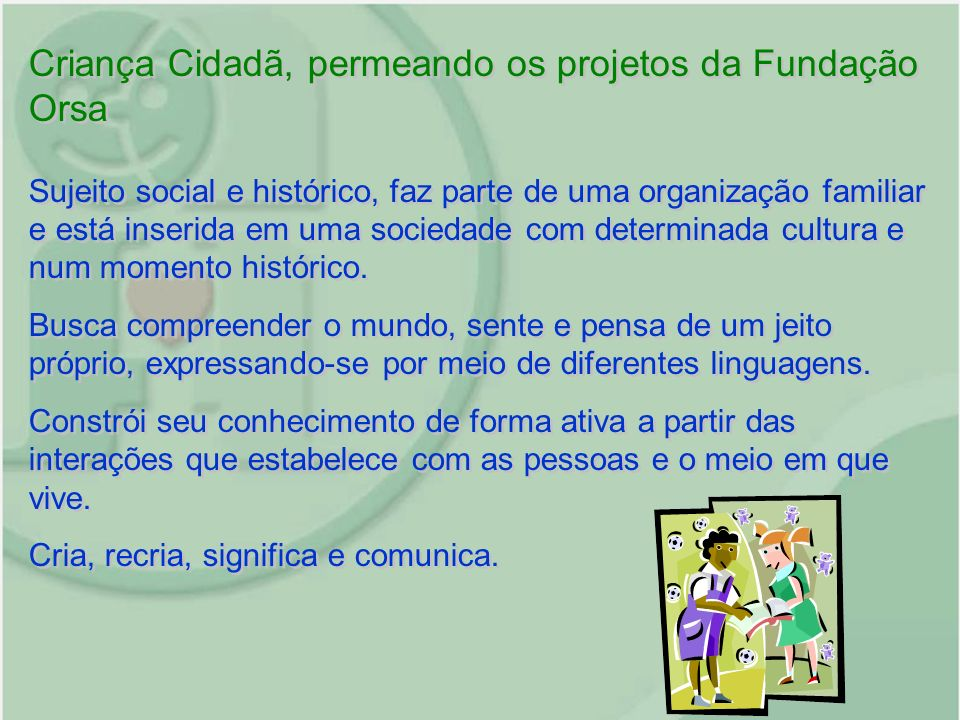 Criança Cidadã, permeando os projetos da Fundação Orsa Sujeito social e histórico, faz parte de uma organização familiar e está inserida em uma socied