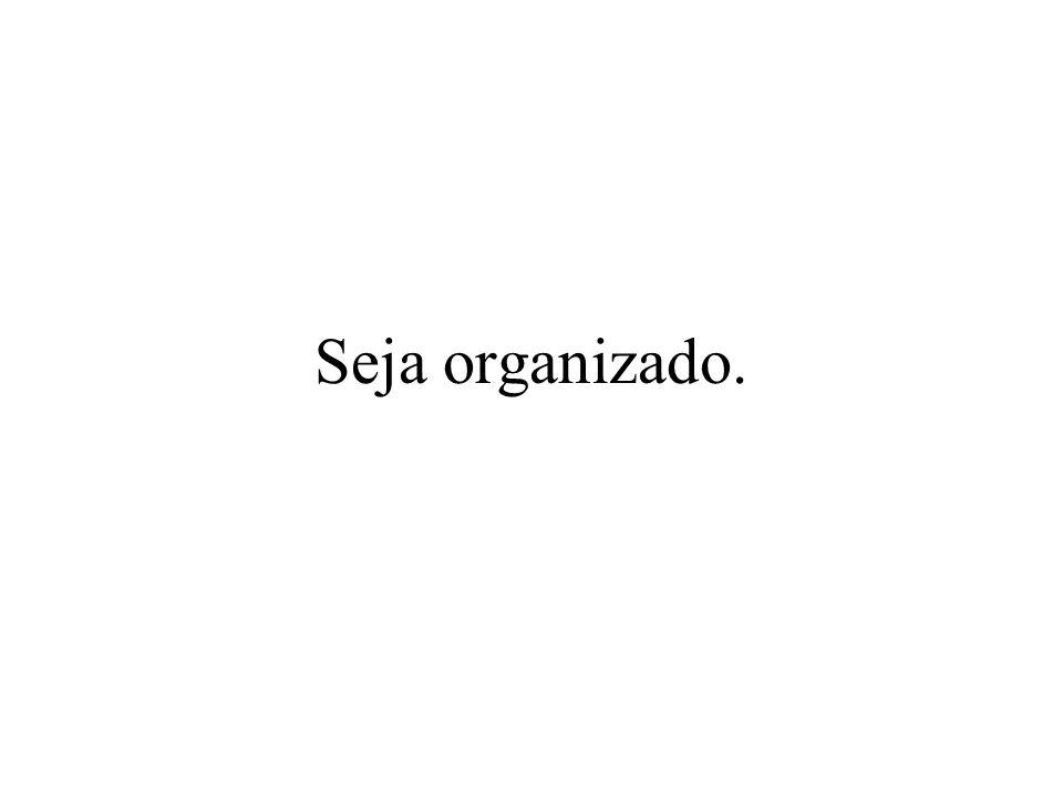 Seja organizado.