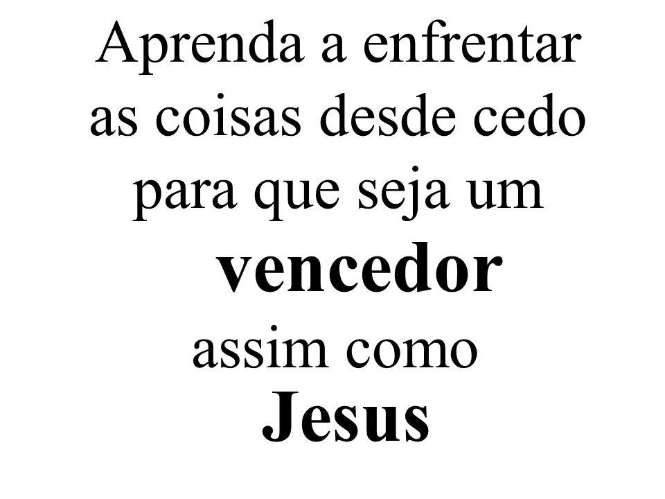 Aprenda a enfrentar as coisas desde cedo para que seja um Jesus vencedor assim como
