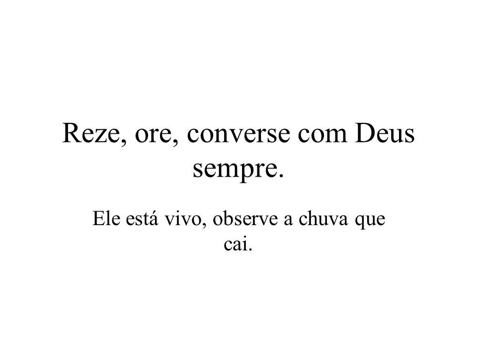 Reze, ore, converse com Deus sempre. Ele está vivo, observe a chuva que cai.