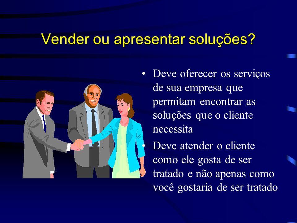 O Atendimento –pessoa agradável –tem nível cultural –tem conhecimento geral –preocupa-se em encontrar os melhores caminhos para as necessidades do cliente Vender ou apresentar soluções?