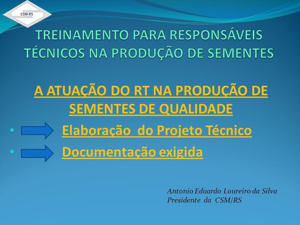 A ATUAÇÃO DO RT NA PRODUÇÃO DE SEMENTES DE QUALIDADE Elaboração do Projeto Técnico Documentação exigida Antonio Eduardo Loureiro da Silva Presidente da CSM/RS