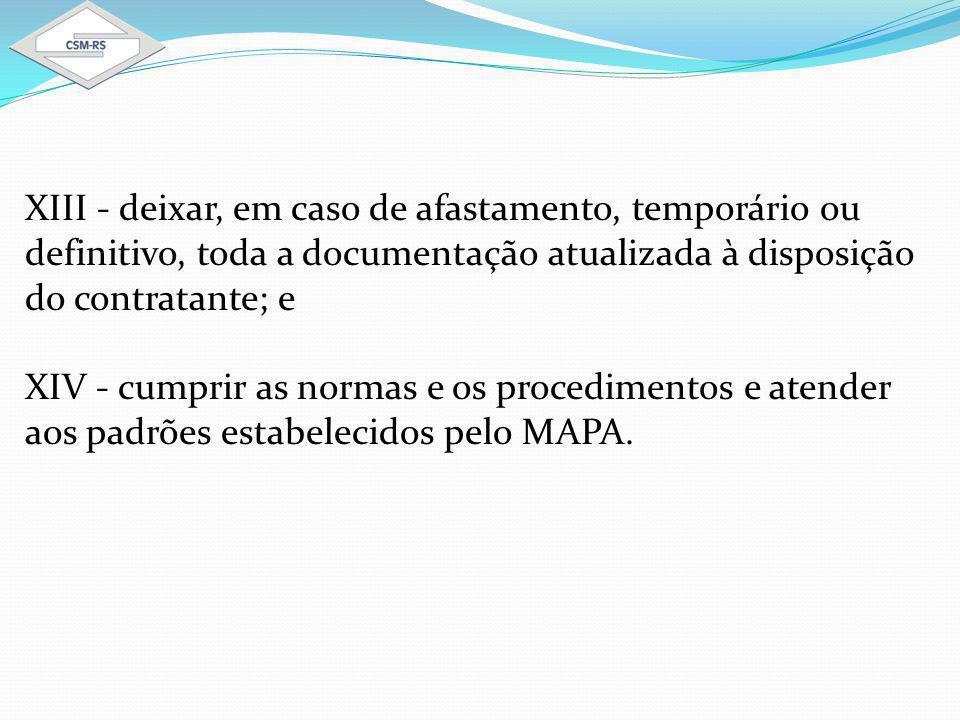 XIII - deixar, em caso de afastamento, temporário ou definitivo, toda a documentação atualizada à disposição do contratante; e XIV - cumprir as normas e os procedimentos e atender aos padrões estabelecidos pelo MAPA.