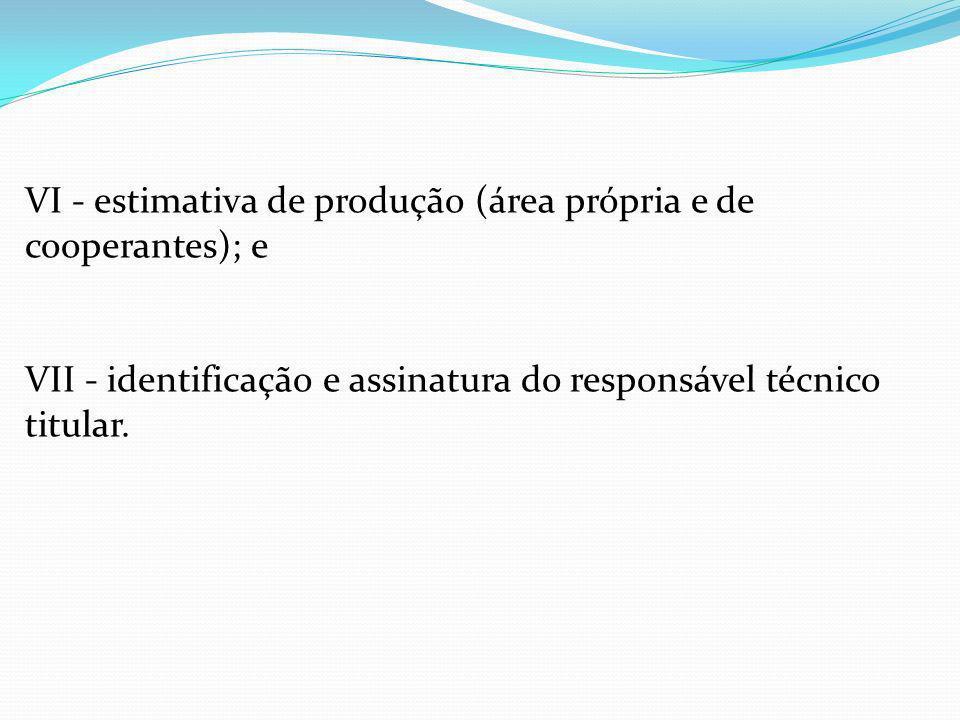 VI - estimativa de produção (área própria e de cooperantes); e VII - identificação e assinatura do responsável técnico titular.