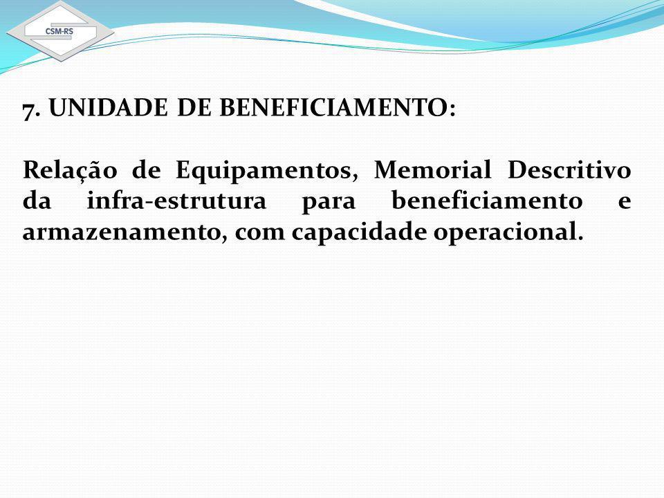 7. UNIDADE DE BENEFICIAMENTO: Relação de Equipamentos, Memorial Descritivo da infra-estrutura para beneficiamento e armazenamento, com capacidade oper