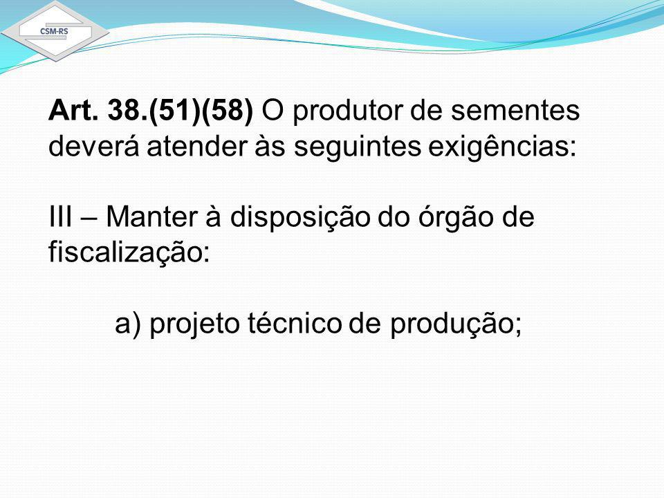 Art. 38.(51)(58) O produtor de sementes deverá atender às seguintes exigências: III – Manter à disposição do órgão de fiscalização: a) projeto técnico