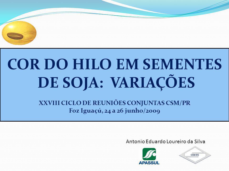 COR DO HILO EM SEMENTES DE SOJA: VARIAÇÕES XXVIII CICLO DE REUNIÕES CONJUNTAS CSM/PR Foz Iguaçú, 24 a 26 junho/2009 Antonio Eduardo Loureiro da Silva