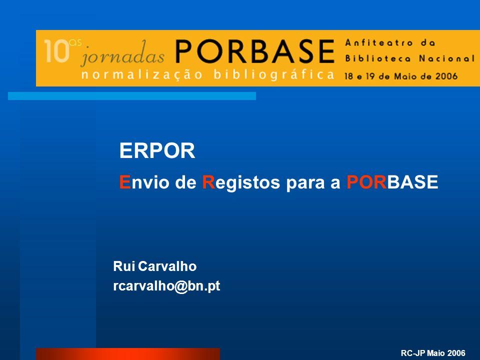 RC-JP Maio 2006 ERPOR Envio de Registos para a PORBASE Rui Carvalho rcarvalho@bn.pt