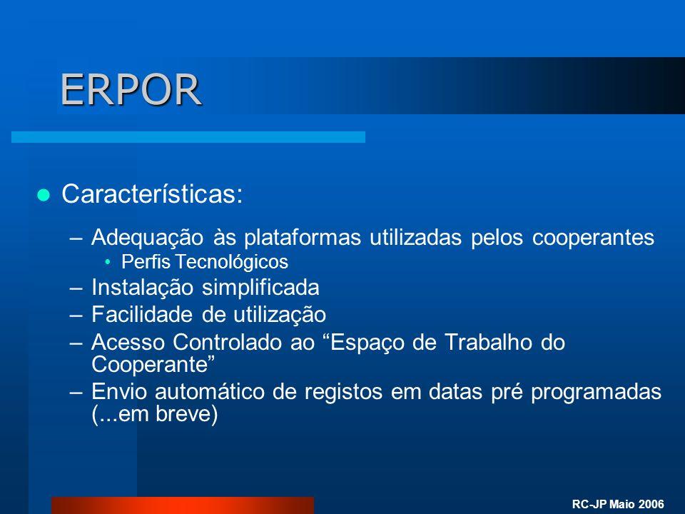 RC-JP Maio 2006 ERPOR Características: –Adequação às plataformas utilizadas pelos cooperantes Perfis Tecnológicos –Instalação simplificada –Facilidade de utilização –Acesso Controlado ao Espaço de Trabalho do Cooperante –Envio automático de registos em datas pré programadas (...em breve)