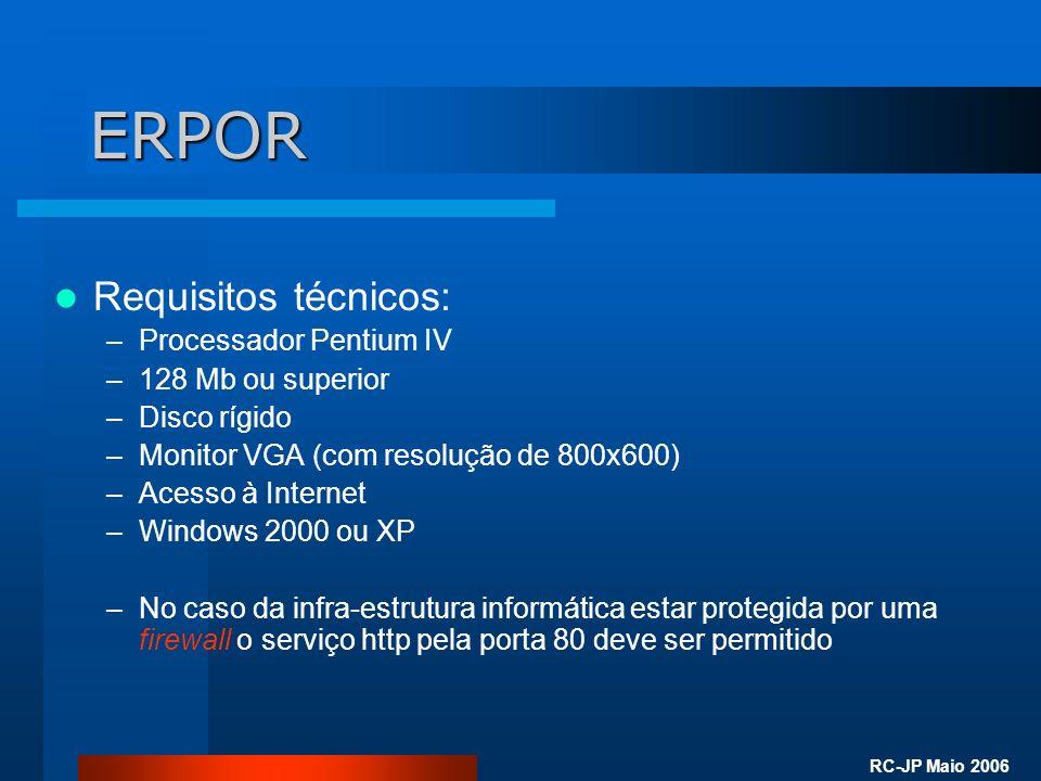 RC-JP Maio 2006 ERPOR Requisitos técnicos: –Processador Pentium IV –128 Mb ou superior –Disco rígido –Monitor VGA (com resolução de 800x600) –Acesso à Internet –Windows 2000 ou XP –No caso da infra-estrutura informática estar protegida por uma firewall o serviço http pela porta 80 deve ser permitido
