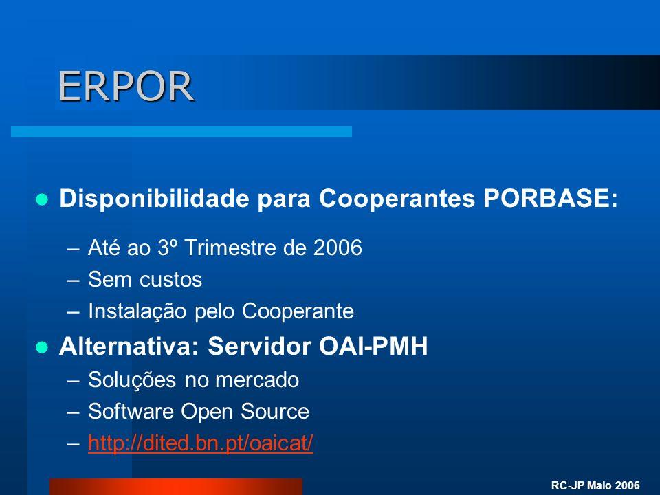 RC-JP Maio 2006 ERPOR Disponibilidade para Cooperantes PORBASE: –Até ao 3º Trimestre de 2006 –Sem custos –Instalação pelo Cooperante Alternativa: Servidor OAI-PMH –Soluções no mercado –Software Open Source –http://dited.bn.pt/oaicat/http://dited.bn.pt/oaicat/