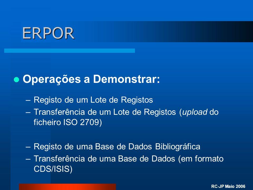 RC-JP Maio 2006 ERPOR Operações a Demonstrar: –Registo de um Lote de Registos –Transferência de um Lote de Registos (upload do ficheiro ISO 2709) –Registo de uma Base de Dados Bibliográfica –Transferência de uma Base de Dados (em formato CDS/ISIS)