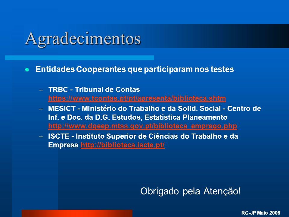 RC-JP Maio 2006 Agradecimentos Entidades Cooperantes que participaram nos testes –TRBC - Tribunal de Contas https://www.tcontas.pt/pt/apresenta/biblioteca.shtm https://www.tcontas.pt/pt/apresenta/biblioteca.shtm –MESICT - Ministério do Trabalho e da Solid.