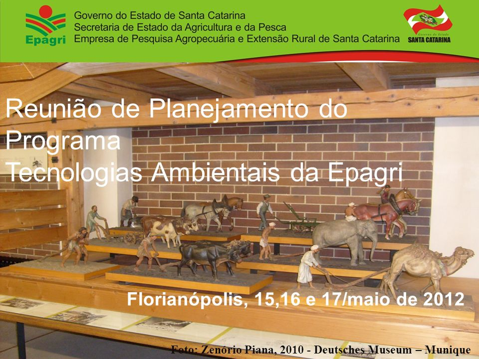 Reunião de Planejamento do Programa Tecnologias Ambientais da Epagri Florianópolis, 15,16 e 17/maio de 2012 Foto: Zenório Piana, 2010 - Deutsches Muse