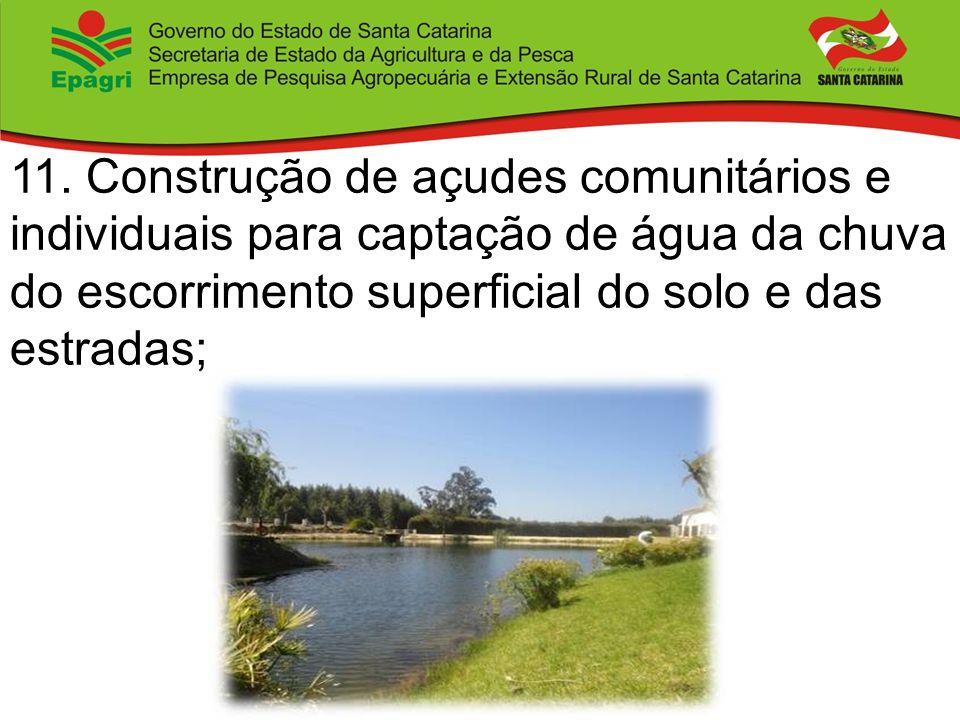11. Construção de açudes comunitários e individuais para captação de água da chuva do escorrimento superficial do solo e das estradas;